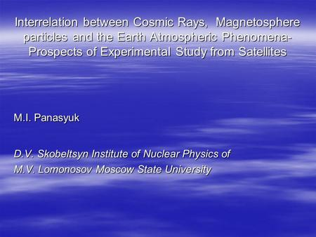 Interrelation between Cosmic Rays, Magnetosphere particles and the Earth Atmospheric Phenomena- Prospects of Experimental Study from Satellites M.I. Panasyuk.