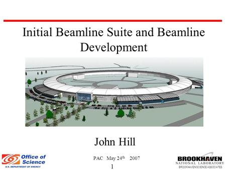 1 BROOKHAVEN SCIENCE ASSOCIATES John Hill PAC May 24 th 2007 Initial Beamline Suite and Beamline Development.