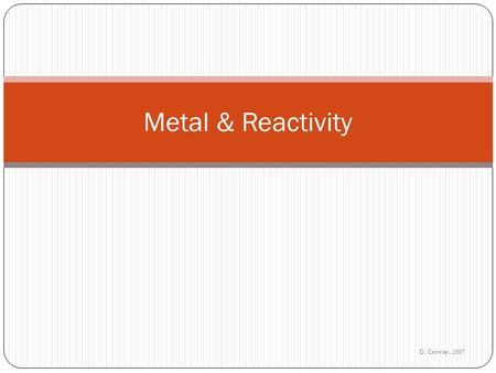 D. Crowley, 2007 Metal & Reactivity. Thursday, September 17, 2015 To link the uses of a metal to its reactivity.