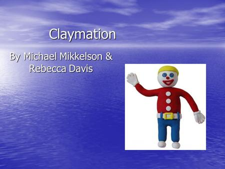 Claymation By Michael Mikkelson & Rebecca Davis. Goals Figure out situations to use claymation Figure out situations to use claymation Learn how to use.