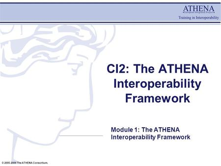 © 2005-2006 The ATHENA Consortium. CI2: The ATHENA Interoperability Framework Module 1: The ATHENA Interoperability Framework.