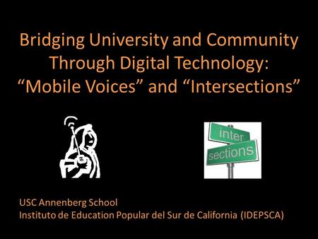 "Bridging University and Community Through Digital Technology: ""Mobile Voices"" and ""Intersections"" USC Annenberg School Instituto de Education Popular del."