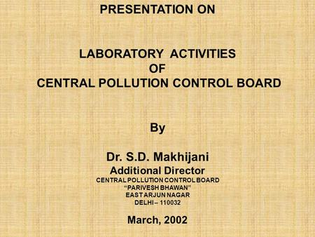 "PRESENTATION ON LABORATORY ACTIVITIES OF CENTRAL <strong>POLLUTION</strong> CONTROL BOARD By Dr. S.D. Makhijani Additional Director CENTRAL <strong>POLLUTION</strong> CONTROL BOARD ""PARIVESH."