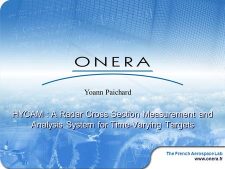 The French Aerospace Lab www.onera.fr HYCAM : A Radar Cross Section Measurement and Analysis System for Time-Varying Targets Yoann Paichard.