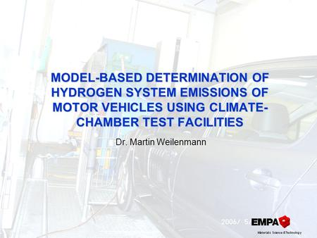 MODEL-BASED DETERMINATION OF HYDROGEN SYSTEM EMISSIONS OF MOTOR VEHICLES USING CLIMATE- CHAMBER TEST FACILITIES Dr. Martin Weilenmann.
