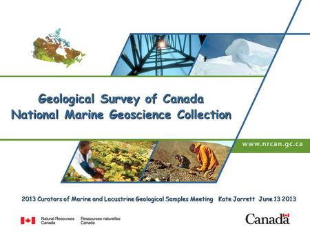 2013 Curators of Marine and Lacustrine Geological Samples Meeting Kate Jarrett June 13 2013 Geological Survey of Canada National Marine Geoscience Collection.