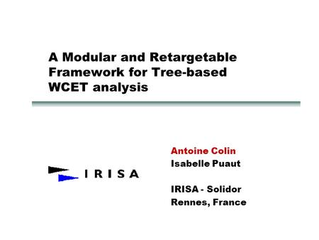 A Modular and Retargetable Framework for Tree-based WCET analysis Antoine Colin Isabelle Puaut IRISA - Solidor Rennes, France.