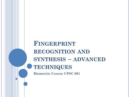 F INGERPRINT RECOGNITION AND SYNTHESIS – ADVANCED TECHNIQUES Biometric Course CPSC 601.