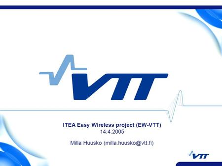 ITEA Easy Wireless project (EW-VTT) 14.4.2005 Milla Huusko
