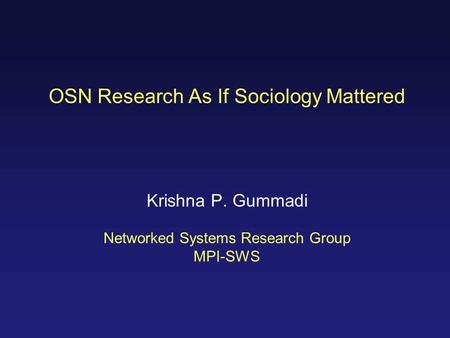 OSN Research As If Sociology Mattered Krishna P. Gummadi Networked Systems Research Group MPI-SWS.