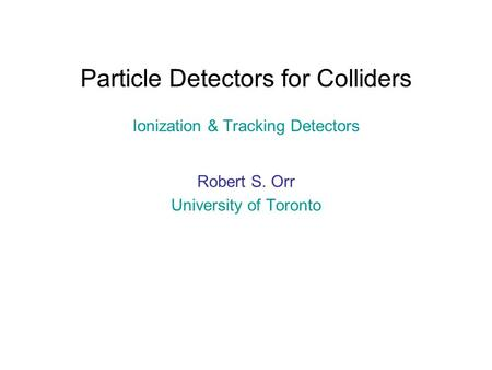Particle Detectors for Colliders Ionization & Tracking Detectors