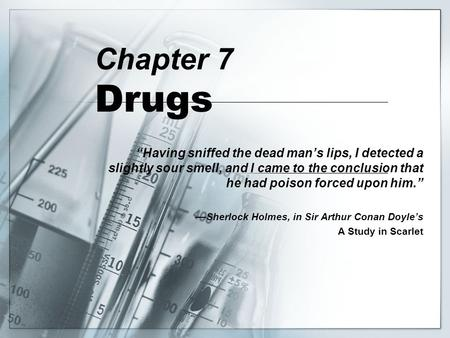 "Chapter 7 Drugs ""Having sniffed the dead man's lips, I detected a slightly sour smell, and I came to the conclusion that he had poison forced upon him."""