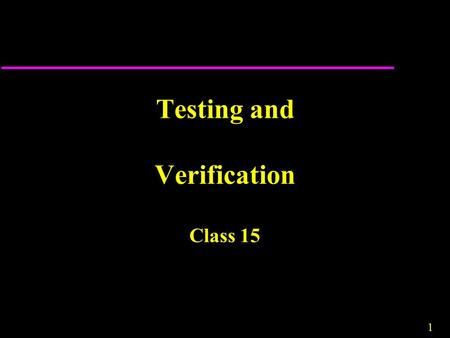 1 Testing and Verification Class 15. 2 Verification and Validation u Assuring that a software system meets a user's needs.