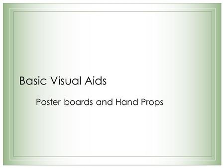 Basic Visual Aids Poster boards and Hand Props. Poster boards – 5 General Rules 1.Appeal 2.Pictures 3.Professionalism 4.Readability 5.Size.