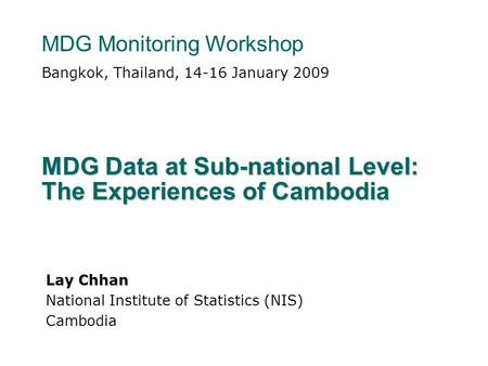 MDG Data at Sub-national Level: The Experiences of Cambodia Bangkok, Thailand, 14-16 January 2009 MDG Monitoring Workshop Lay Chhan National Institute.