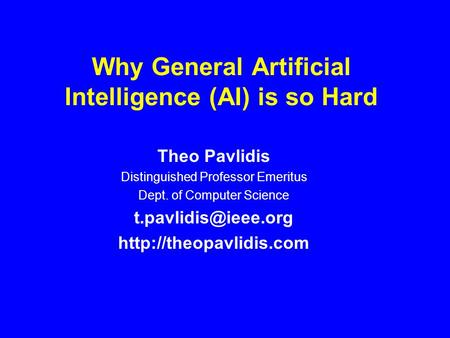Why General Artificial Intelligence (AI) is so Hard Theo Pavlidis Distinguished Professor Emeritus Dept. of Computer Science