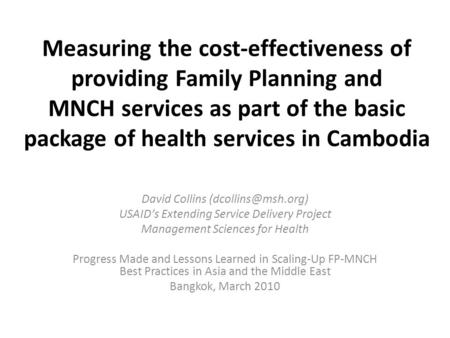 Measuring the cost-effectiveness of providing Family Planning and MNCH services as part of the basic package of health services in Cambodia David Collins.