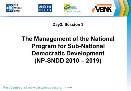 Pact Cambodia I www.pactcambodia.org Yi Soktha Presented by Sophal, October 30, 2010 Day2: Session 3 The Management of the National Program for Sub-National.