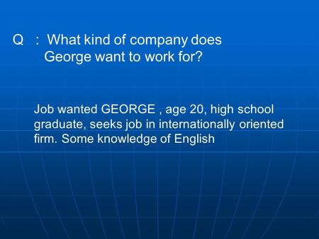 Q : What kind of company does George want to work for? Job wanted GEORGE, age 20, high school graduate, seeks job in internationally oriented firm. Some.