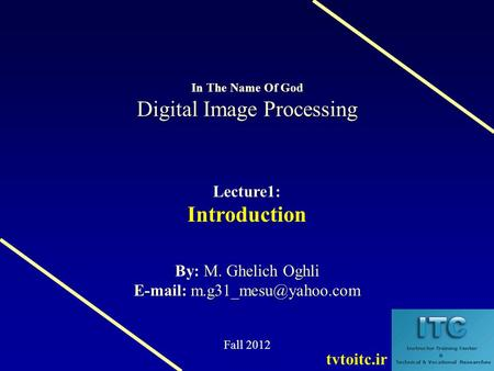 Digital Image Processing In The Name Of God Digital Image Processing Lecture1: Introduction M. Ghelich Oghli By: M. Ghelich Oghli