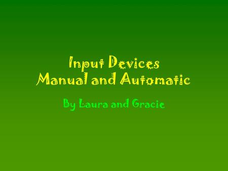 Input Devices Manual and Automatic By Laura and Gracie.