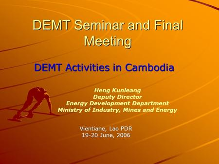 DEMT Seminar and Final Meeting DEMT Activities in Cambodia Heng Kunleang Deputy Director Energy Development Department Ministry of Industry, Mines and.