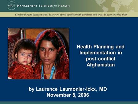Health Planning and Implementation in post-conflict Afghanistan by Laurence Laumonier-Ickx, MD November 8, 2006.