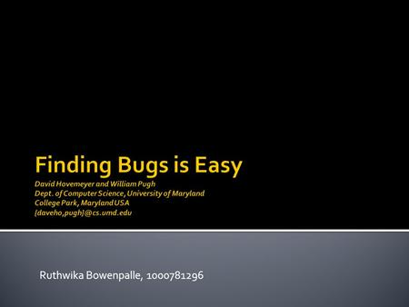 Ruthwika Bowenpalle, 1000781296.  Finding bugs :motivations.  Techniques for finding bugs.  general problem of finding bugs in software, and the strengths.