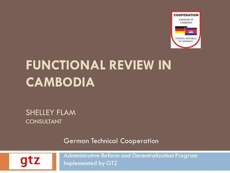 FUNCTIONAL REVIEW IN CAMBODIA SHELLEY FLAM CONSULTANT German Technical Cooperation Administrative Reform and Decentralization Program Implemented by GTZ.