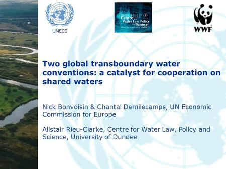 Two global transboundary water conventions: a catalyst for cooperation on shared waters Nick Bonvoisin & Chantal Demilecamps, UN Economic Commission for.