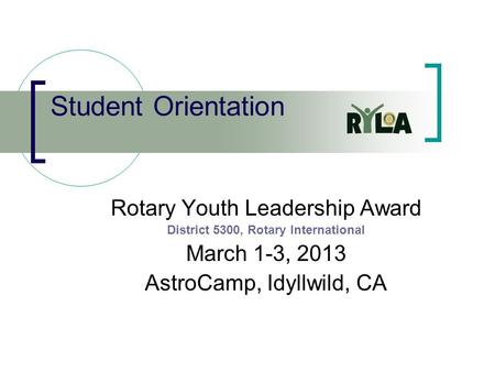 Student Orientation Rotary Youth Leadership Award District 5300, Rotary International March 1-3, 2013 AstroCamp, Idyllwild, CA.