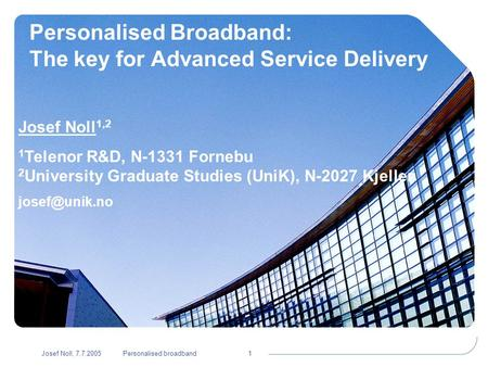 Josef Noll, 7.7.2005Personalised broadband1 Personalised Broadband: The key for Advanced Service Delivery Josef Noll 1,2 1 Telenor R&D, N-1331 Fornebu.