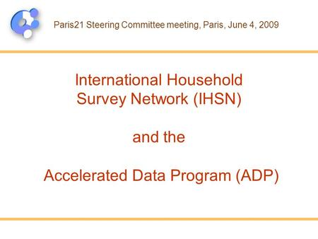 International Household Survey Network (IHSN) and the Accelerated Data Program (ADP) Paris21 Steering Committee meeting, Paris, June 4, 2009.