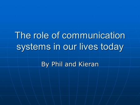 The role of communication systems in our lives today By Phil and Kieran.