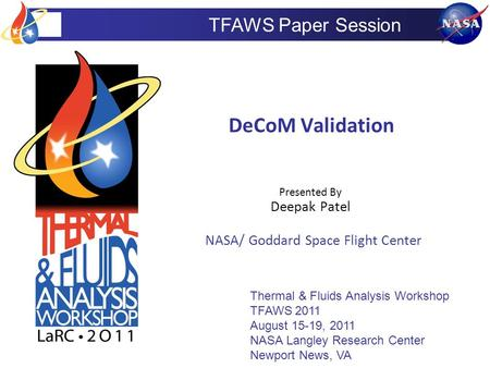 TFAWS Paper Session DeCoM Validation Presented By Deepak Patel NASA/ Goddard Space Flight Center Thermal & Fluids Analysis Workshop TFAWS 2011 August 15-19,