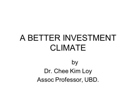 A BETTER INVESTMENT CLIMATE by Dr. Chee Kim Loy Assoc Professor, UBD.