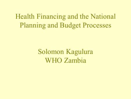 Health Financing and the National Planning and Budget Processes Solomon Kagulura WHO Zambia.