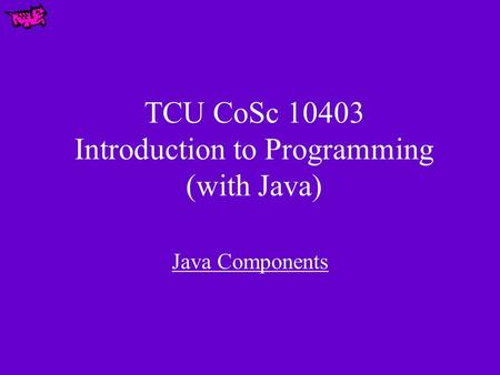 TCU CoSc 10403 Introduction to Programming (with Java) Java Components.