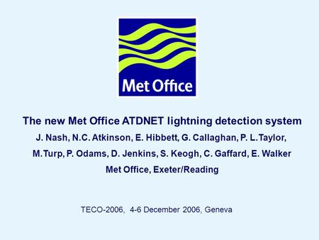Page 1© Crown copyright 2004 The new Met Office ATDNET lightning detection system J. Nash, N.C. Atkinson, E. Hibbett, G. Callaghan, P. L.Taylor, M.Turp,
