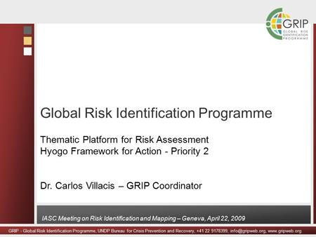 GRIP - Global Risk Identification Programme, UNDP Bureau for Crisis Prevention and Recovery, +41 22 9178399,  IASC Meeting.