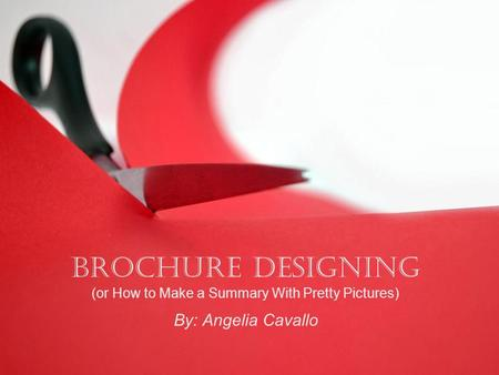 Brochure Designing (or How to Make a Summary With Pretty Pictures) By: Angelia Cavallo.