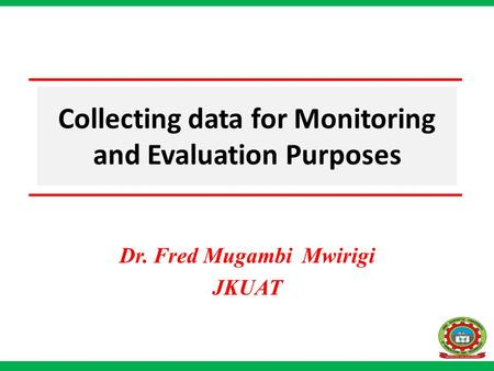 Collecting data for Monitoring and Evaluation Purposes Dr. Fred Mugambi Mwirigi JKUAT.