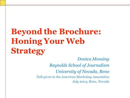 Beyond the Brochure: Honing Your Web Strategy Donica Mensing Reynolds School of Journalism University of Nevada, Reno Talk given to the American Marketing.
