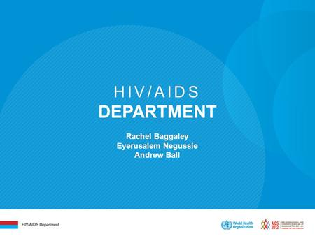 HIV/AIDS DEPARTMENT Rachel Baggaley Eyerusalem Negussie Andrew Ball.