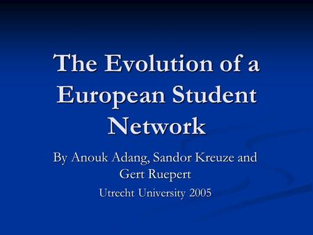 The Evolution of a European Student Network By Anouk Adang, Sandor Kreuze and Gert Ruepert Utrecht University 2005.