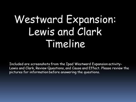 Westward Expansion: Lewis and Clark Timeline Included are screenshots from the Ipad Westward Expansion activity- Lewis and Clark, Review Questions, and.