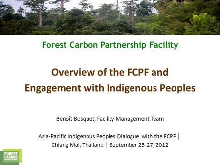 Forest Carbon Partnership Facility Overview of the FCPF and Engagement with Indigenous Peoples Benoît Bosquet, Facility Management Team Asia-Pacific Indigenous.