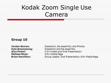 Kodak Zoom Single Use Camera Group 10 Jordan Gomes: Dissection, Re-assembly, and Photos Kyle Greenswieg: Dissection and Re-assembly Alex Finkel: 3-D models.