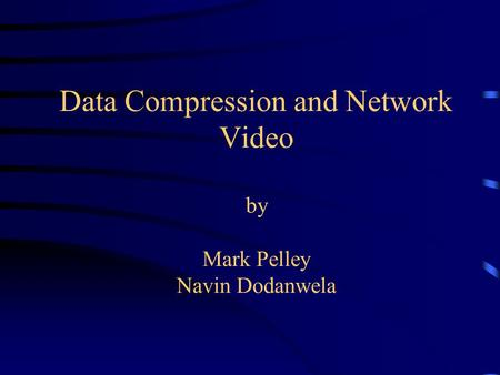 Data Compression and Network Video by Mark Pelley Navin Dodanwela.