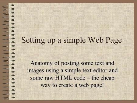 Setting up a simple Web Page Anatomy of posting some text and images using a simple text editor and some raw HTML code – the cheap way to create a web.